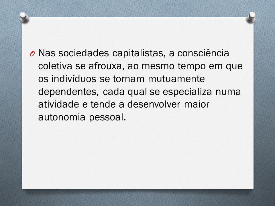 Nas sociedades capitalistas, a consciência coletiva se afrouxa, ao mesmo tempo em que os indivíduos se tornam mutuamente dependentes, cada qual se especializa numa atividade e tende a desenvolver maior autonomia pessoal.