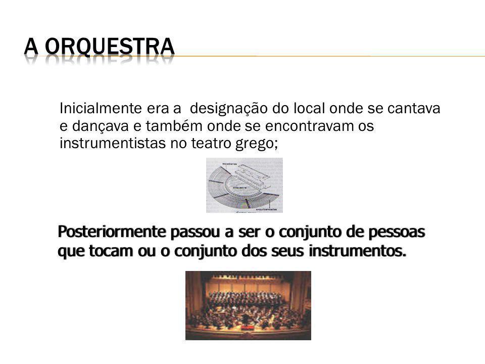 A Orquestra Inicialmente era a designação do local onde se cantava e dançava e também onde se encontravam os instrumentistas no teatro grego;