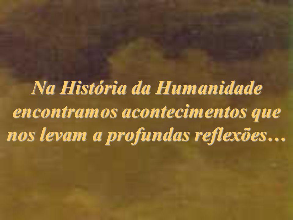 Na História da Humanidade encontramos acontecimentos que nos levam a profundas reflexões…