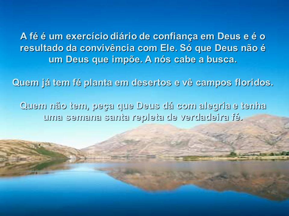 Quem já tem fé planta em desertos e vê campos floridos.