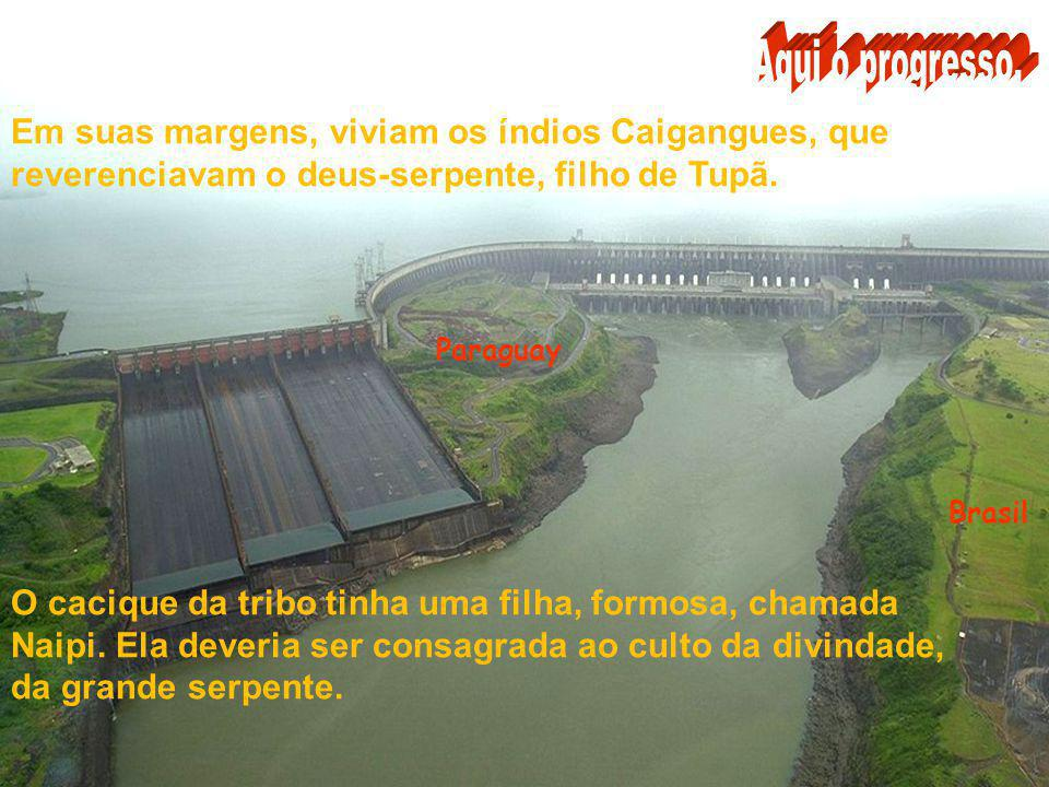 Aqui o progresso. Em suas margens, viviam os índios Caigangues, que reverenciavam o deus-serpente, filho de Tupã.