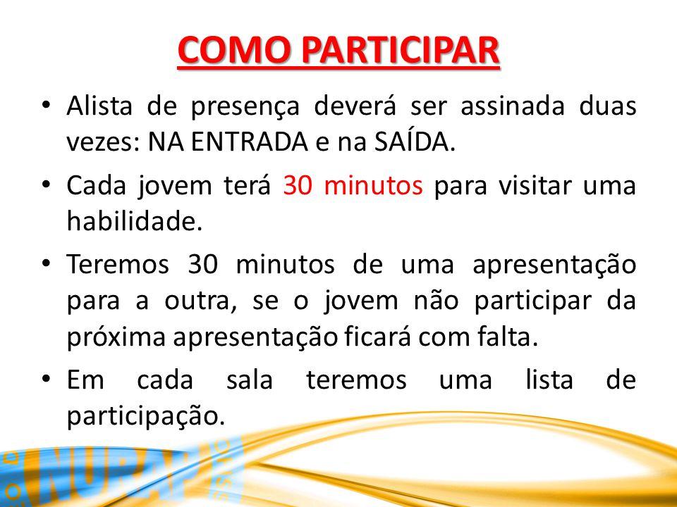 COMO PARTICIPAR Alista de presença deverá ser assinada duas vezes: NA ENTRADA e na SAÍDA. Cada jovem terá 30 minutos para visitar uma habilidade.
