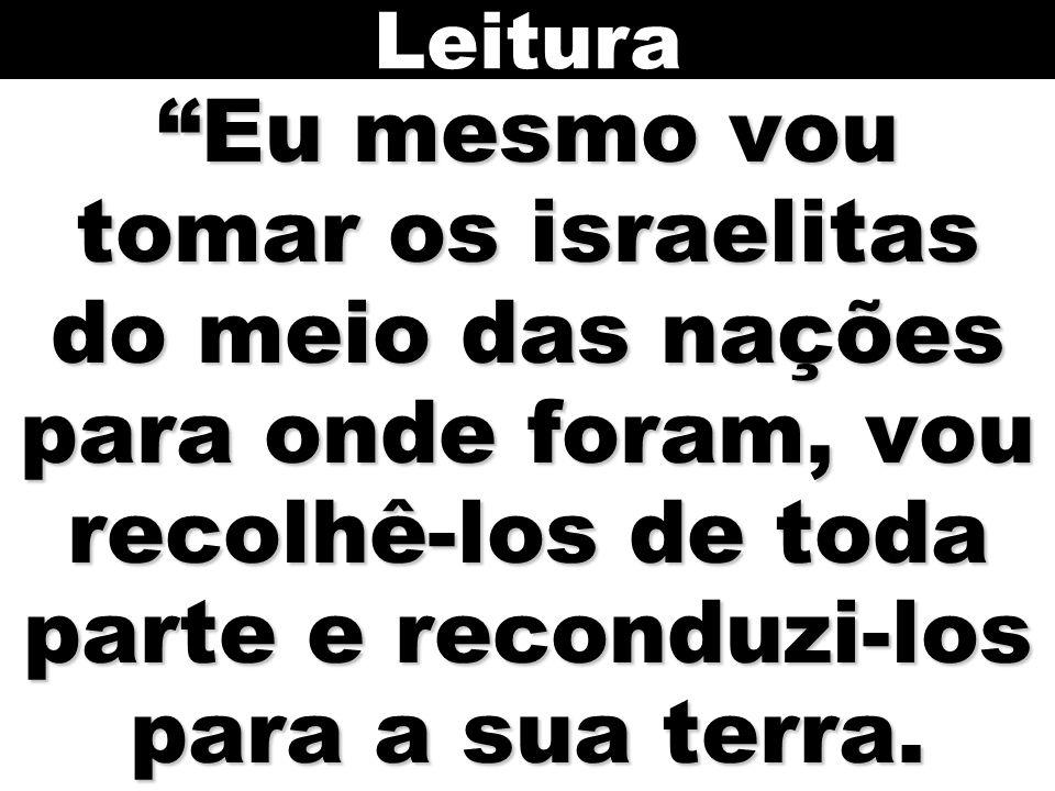 Leitura Eu mesmo vou tomar os israelitas do meio das nações para onde foram, vou recolhê-los de toda parte e reconduzi-los para a sua terra.