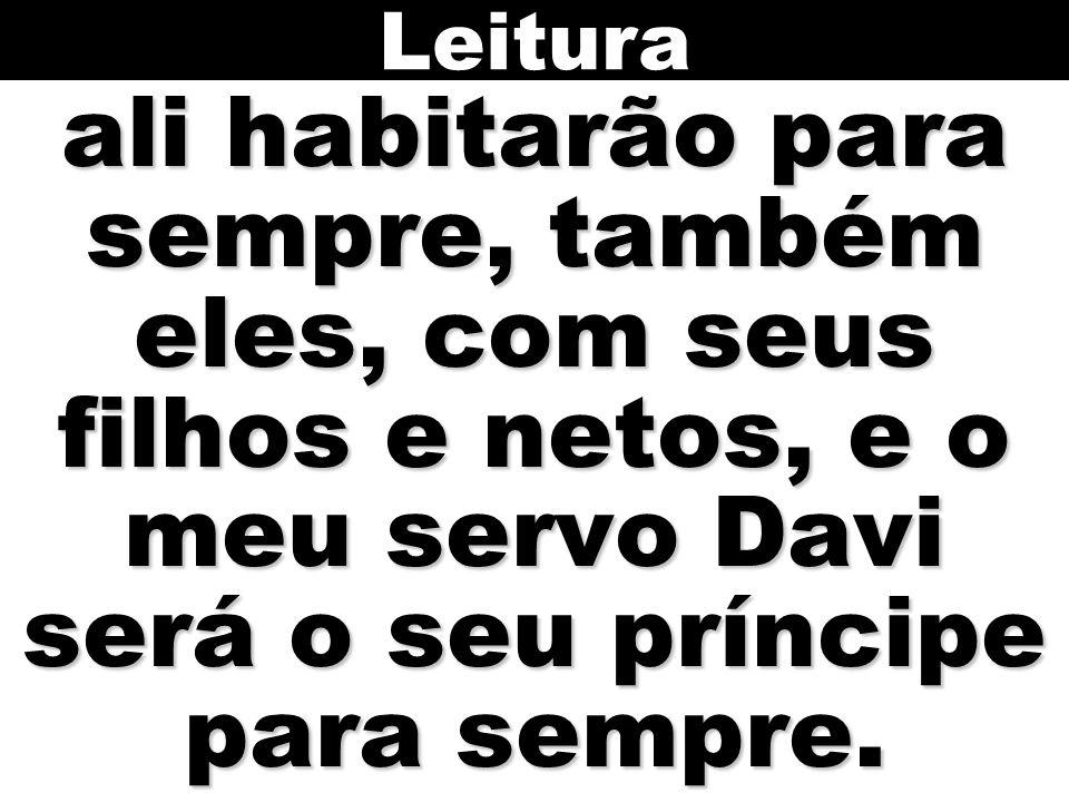 Leitura ali habitarão para sempre, também eles, com seus filhos e netos, e o meu servo Davi será o seu príncipe para sempre.