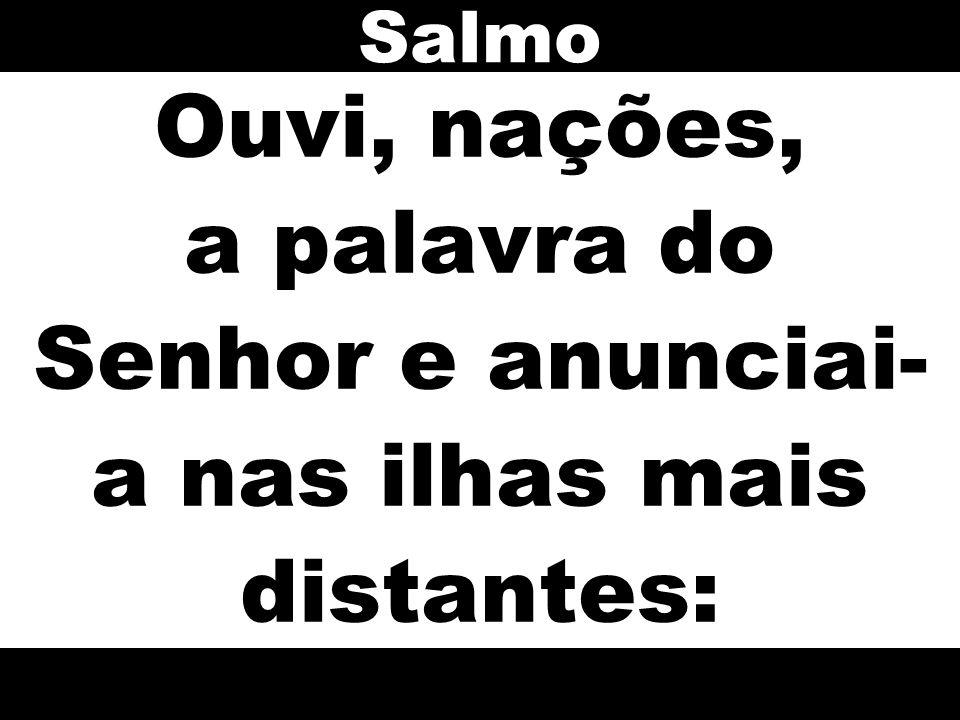 Salmo Ouvi, nações, a palavra do Senhor e anunciai-a nas ilhas mais distantes: