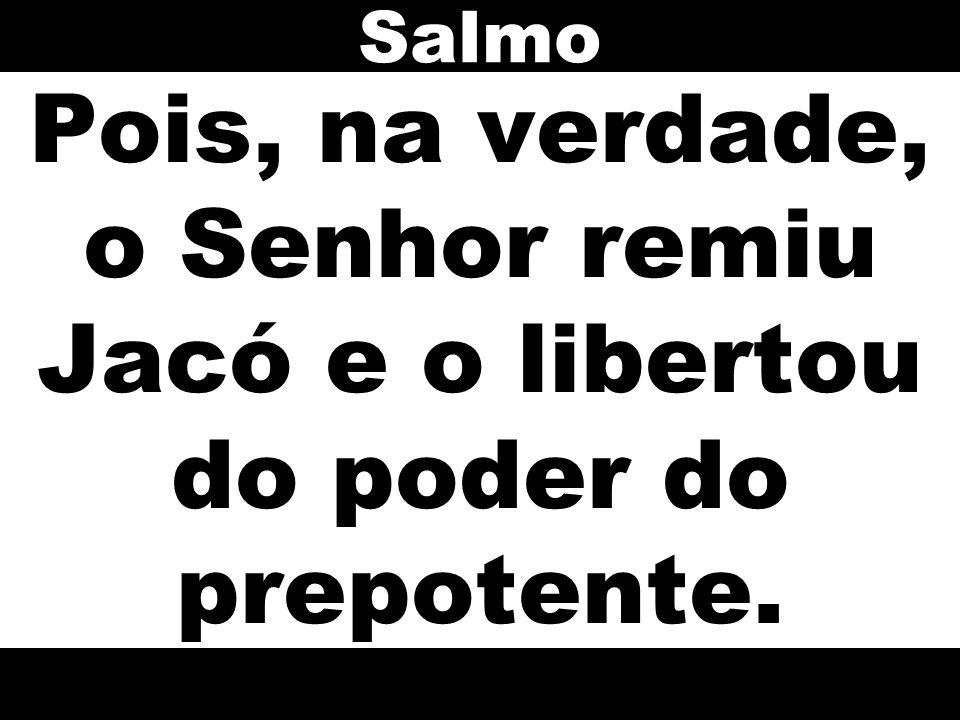 Salmo Pois, na verdade, o Senhor remiu Jacó e o libertou do poder do prepotente.