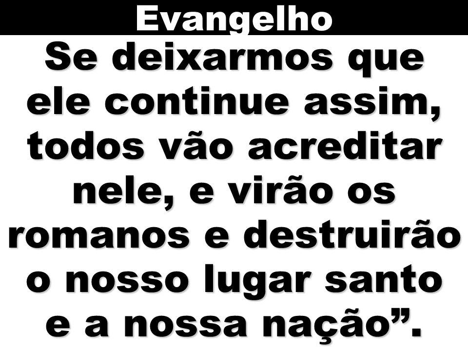 Evangelho Se deixarmos que ele continue assim, todos vão acreditar nele, e virão os romanos e destruirão o nosso lugar santo e a nossa nação .