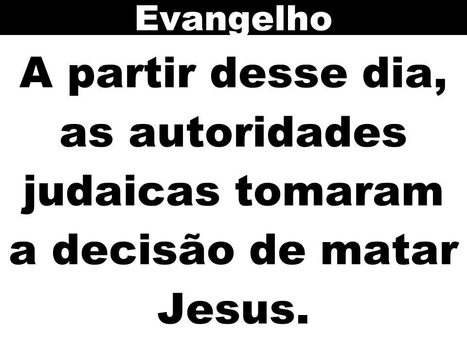 Evangelho A partir desse dia, as autoridades judaicas tomaram a decisão de matar Jesus.