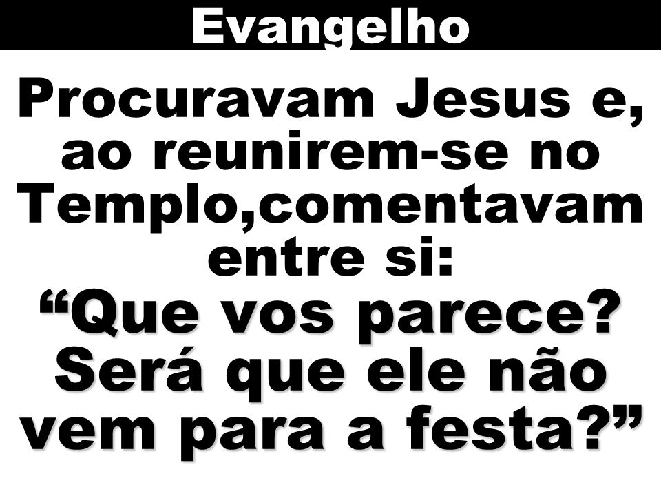 Evangelho Procuravam Jesus e, ao reunirem-se no Templo,comentavam entre si: Que vos parece.