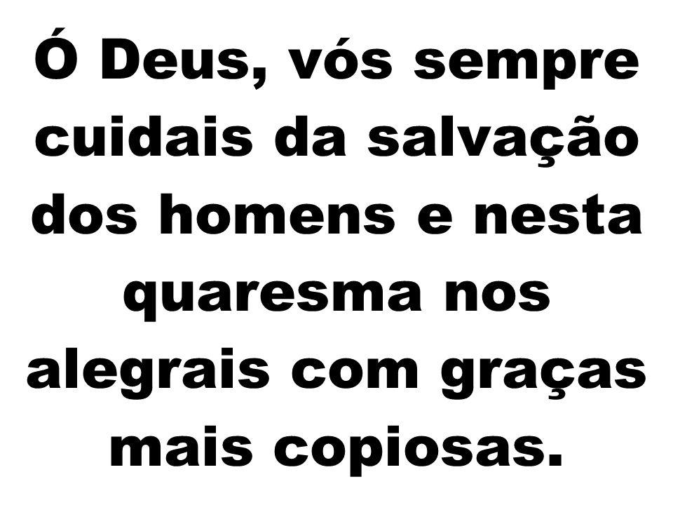 Ó Deus, vós sempre cuidais da salvação dos homens e nesta quaresma nos alegrais com graças mais copiosas.
