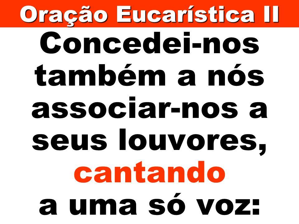 Oração Eucarística II Concedei-nos também a nós associar-nos a seus louvores, cantando a uma só voz: