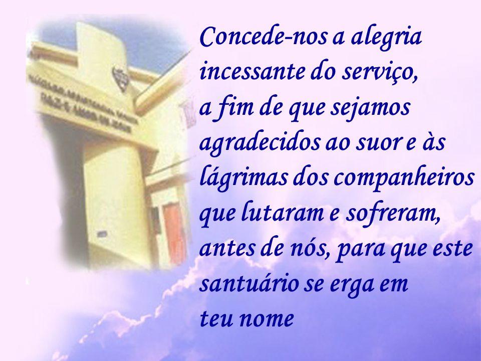 Concede-nos a alegria incessante do serviço, a fim de que sejamos. agradecidos ao suor e às. lágrimas dos companheiros.