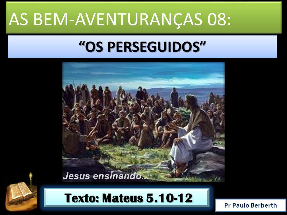 AS BEM-AVENTURANÇAS 08: OS PERSEGUIDOS Texto: Mateus 5.10-12