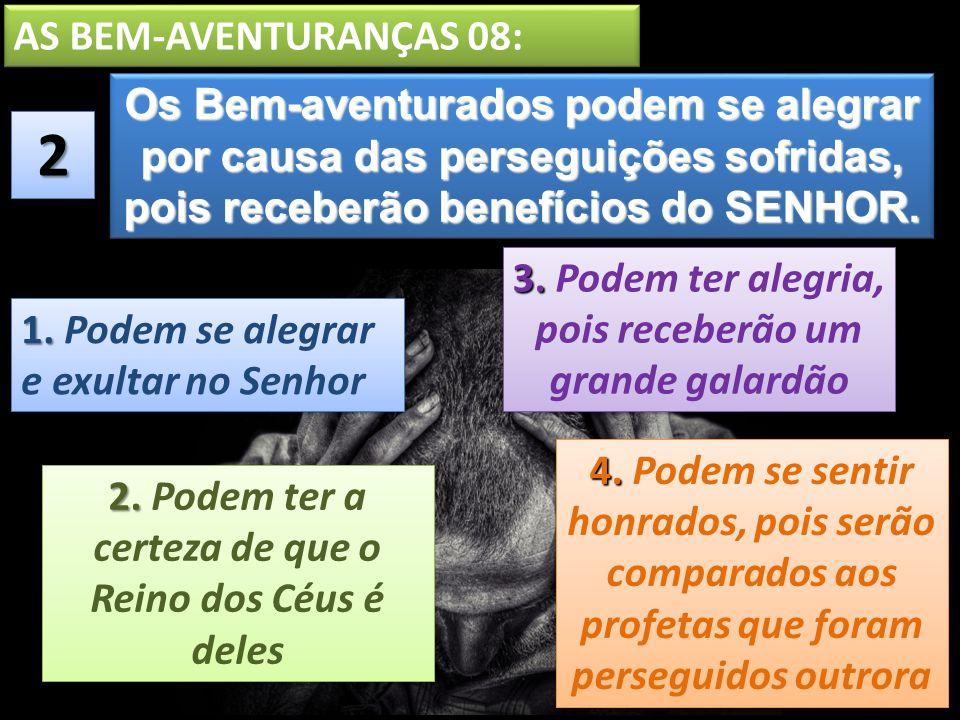 AS BEM-AVENTURANÇAS 08: Os Bem-aventurados podem se alegrar por causa das perseguições sofridas, pois receberão benefícios do SENHOR.