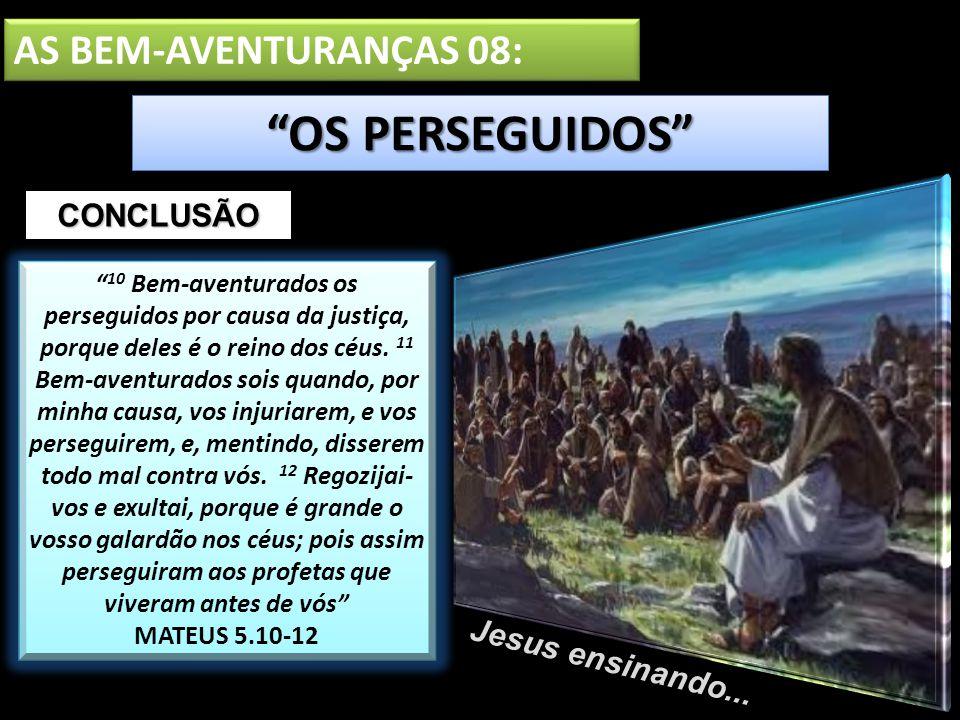 OS PERSEGUIDOS AS BEM-AVENTURANÇAS 08: CONCLUSÃO Jesus ensinando...