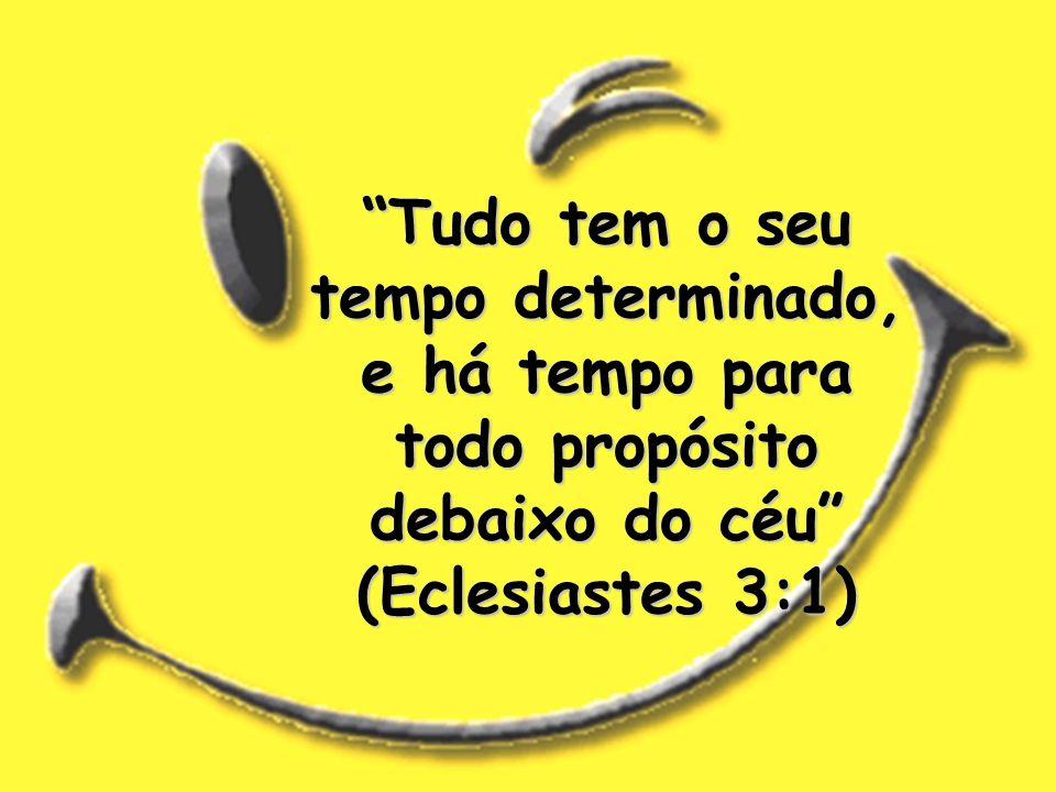 Tudo tem o seu tempo determinado, e há tempo para todo propósito debaixo do céu (Eclesiastes 3:1)