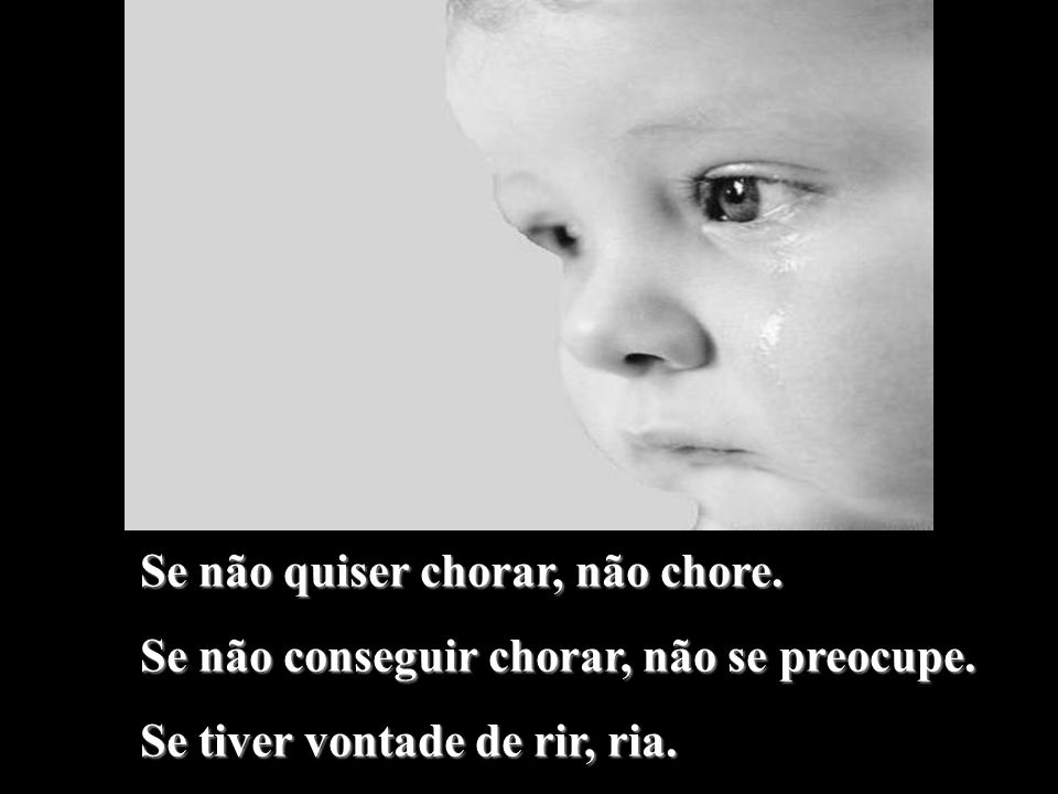 Se não quiser chorar, não chore.