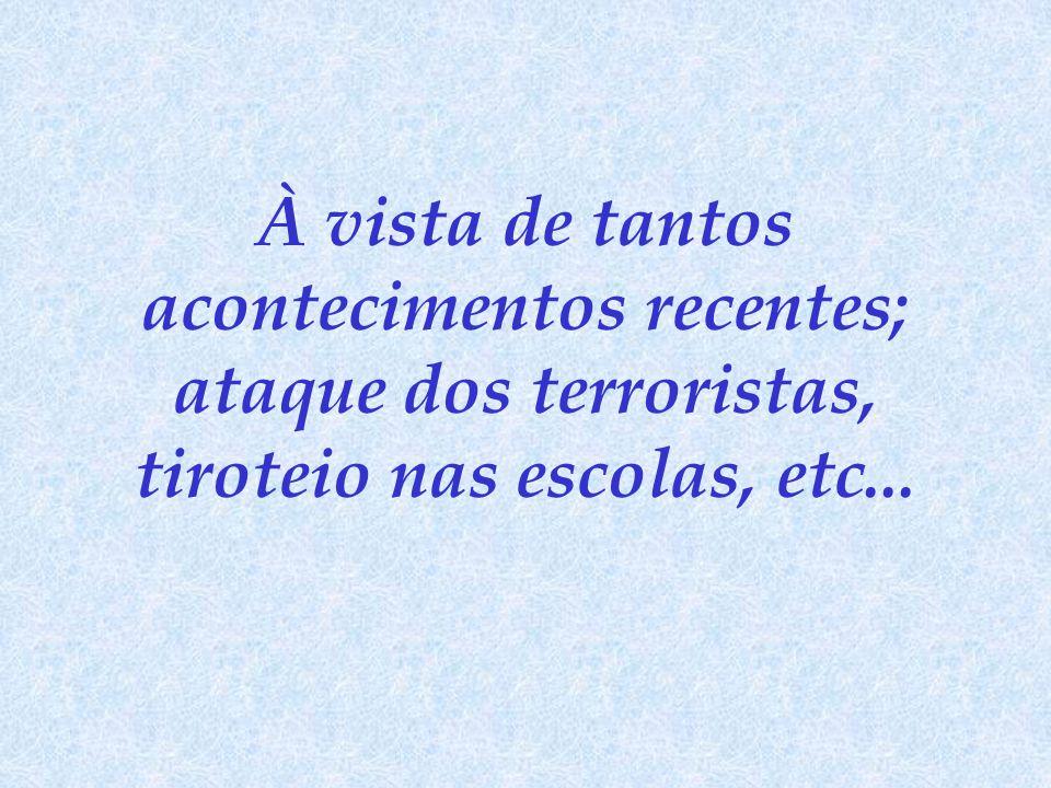 À vista de tantos acontecimentos recentes; ataque dos terroristas, tiroteio nas escolas, etc...
