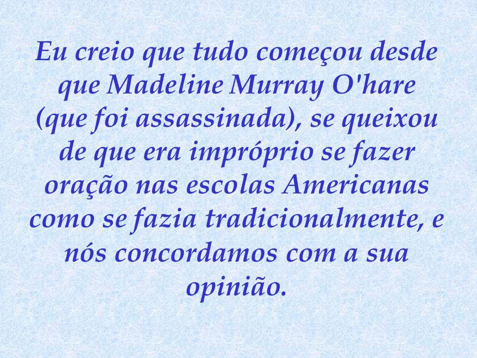 Eu creio que tudo começou desde que Madeline Murray O hare (que foi assassinada), se queixou de que era impróprio se fazer oração nas escolas Americanas como se fazia tradicionalmente, e nós concordamos com a sua opinião.
