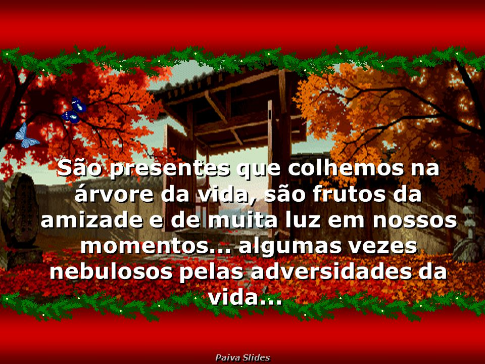 São presentes que colhemos na árvore da vida, são frutos da amizade e de muita luz em nossos momentos...