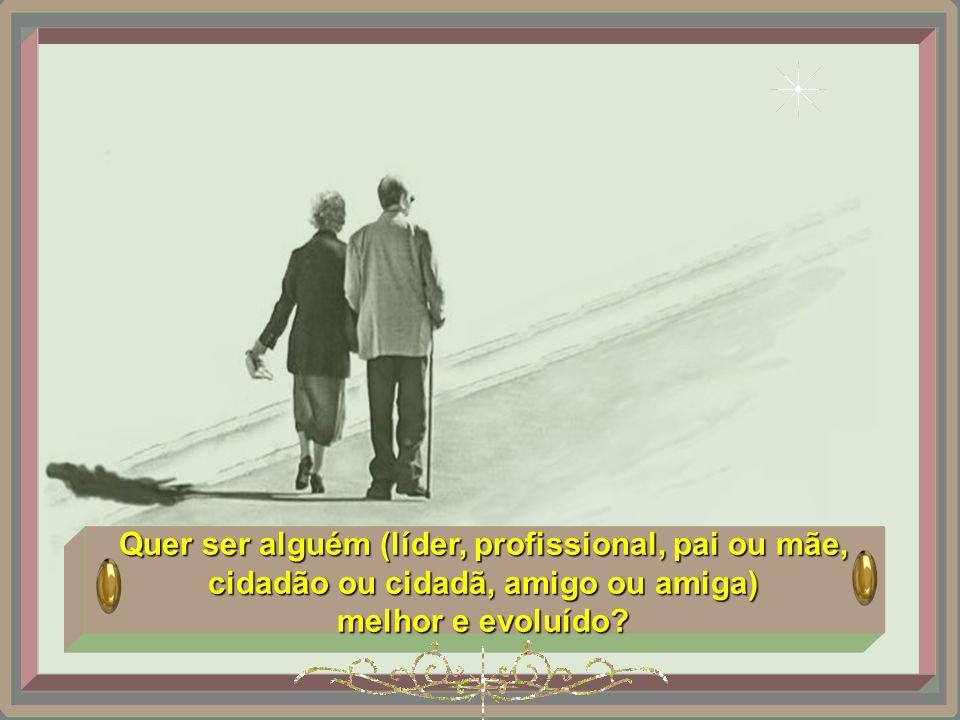 Quer ser alguém (líder, profissional, pai ou mãe, cidadão ou cidadã, amigo ou amiga)