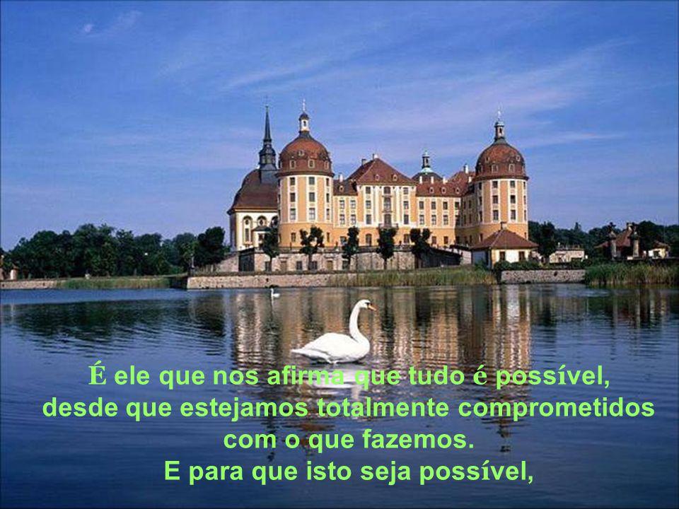 É ele que nos afirma que tudo é possível, desde que estejamos totalmente comprometidos com o que fazemos.