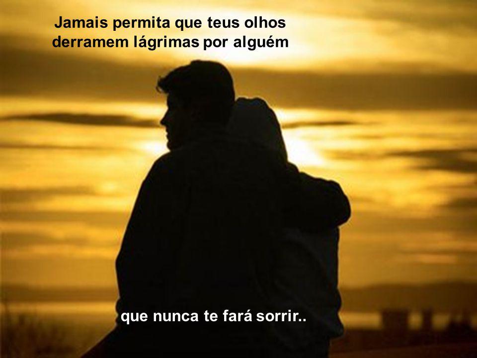 Jamais permita que teus olhos derramem lágrimas por alguém