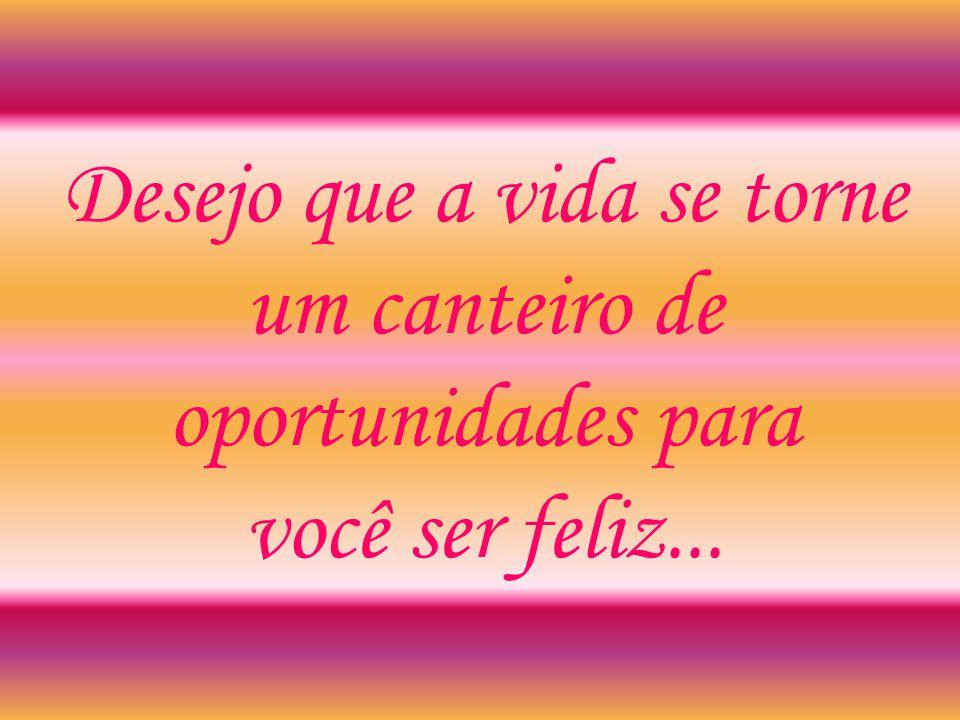 Desejo que a vida se torne um canteiro de oportunidades para você ser feliz...