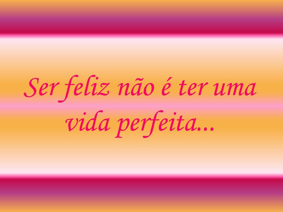 Ser feliz não é ter uma vida perfeita...