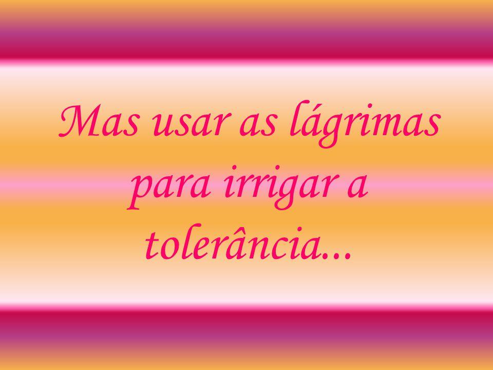 Mas usar as lágrimas para irrigar a tolerância...