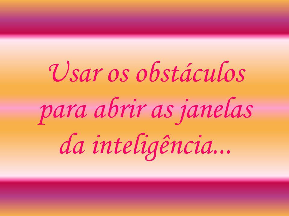 Usar os obstáculos para abrir as janelas da inteligência...