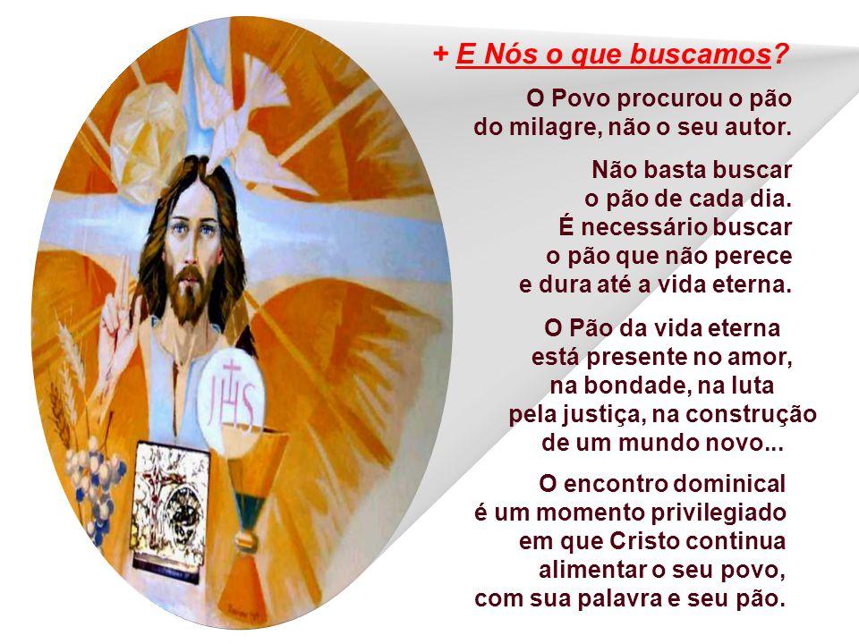 + E Nós o que buscamos O Povo procurou o pão do milagre, não o seu autor.