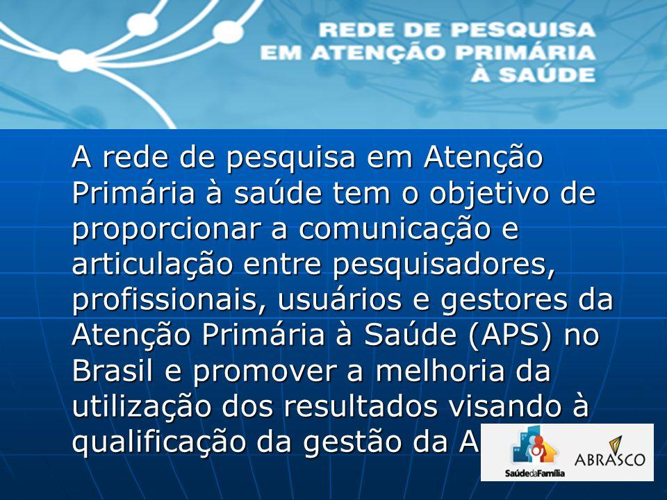 A rede de pesquisa em Atenção Primária à saúde tem o objetivo de proporcionar a comunicação e articulação entre pesquisadores, profissionais, usuários e gestores da Atenção Primária à Saúde (APS) no Brasil e promover a melhoria da utilização dos resultados visando à qualificação da gestão da APS.