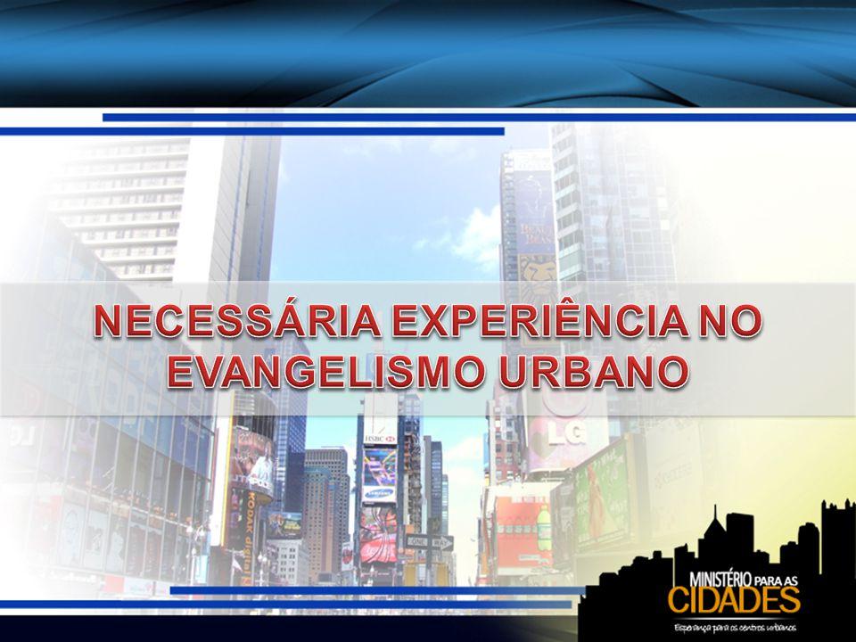NECESSÁRIA EXPERIÊNCIA NO EVANGELISMO URBANO