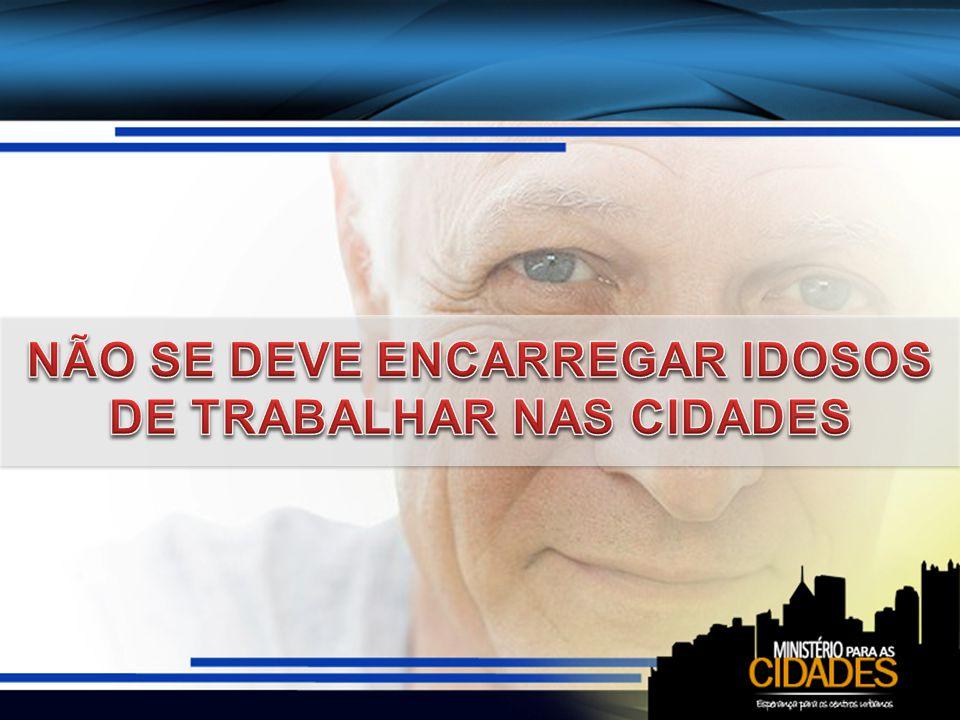 NÃO SE DEVE ENCARREGAR IDOSOS DE TRABALHAR NAS CIDADES