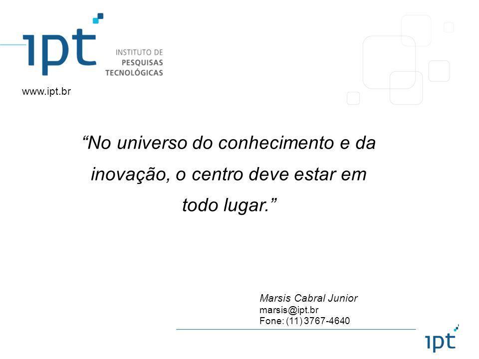 www.ipt.br No universo do conhecimento e da inovação, o centro deve estar em todo lugar. Marsis Cabral Junior.