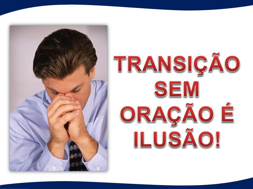 TRANSIÇÃO SEM ORAÇÃO É ILUSÃO!