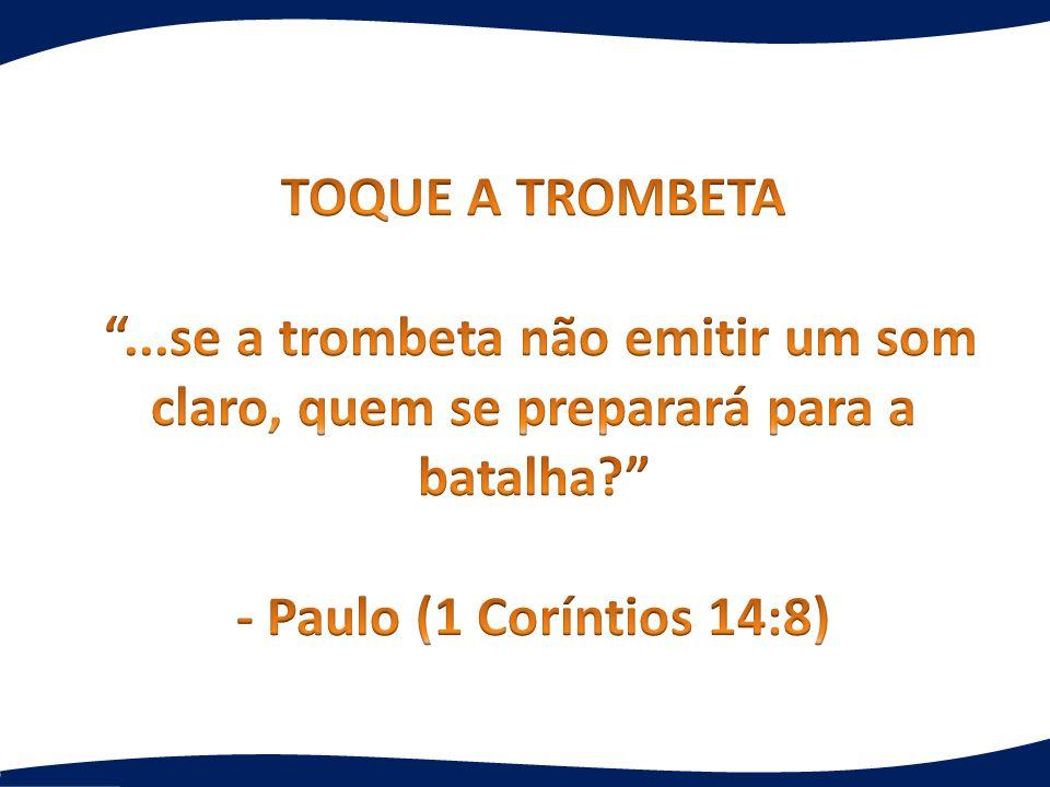 TOQUE A TROMBETA ...se a trombeta não emitir um som claro, quem se preparará para a batalha - Paulo (1 Coríntios 14:8)
