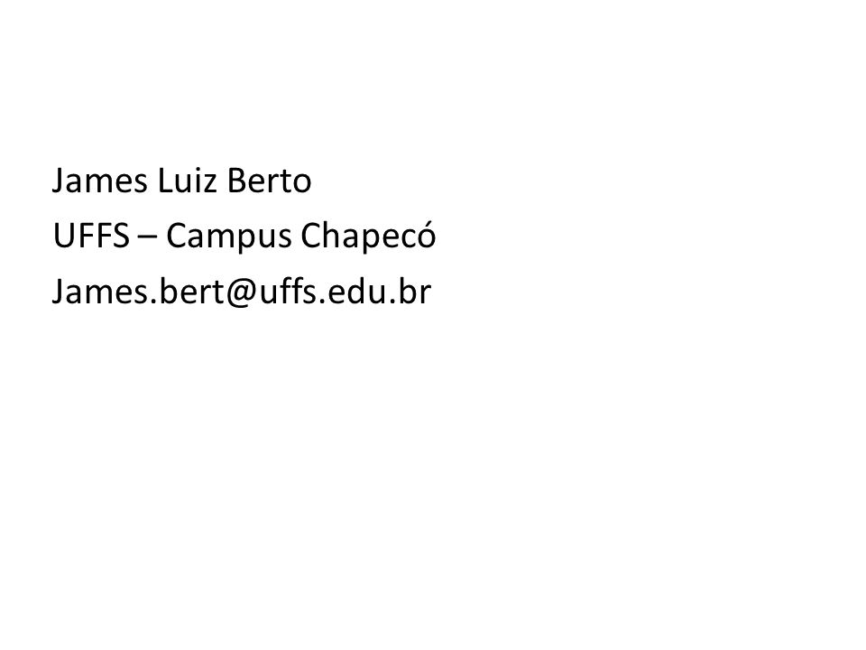 James Luiz Berto UFFS – Campus Chapecó James.bert@uffs.edu.br