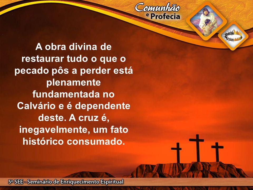 A obra divina de restaurar tudo o que o pecado pôs a perder está plenamente fundamentada no Calvário e é dependente deste.