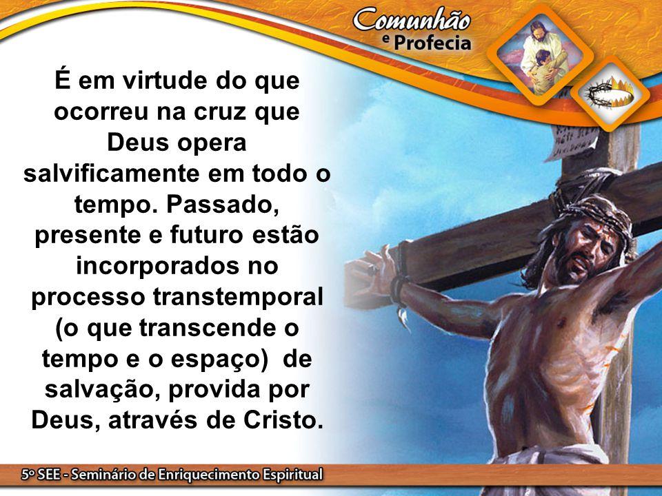 É em virtude do que ocorreu na cruz que Deus opera salvificamente em todo o tempo. Passado, presente e futuro estão incorporados no processo transtemporal