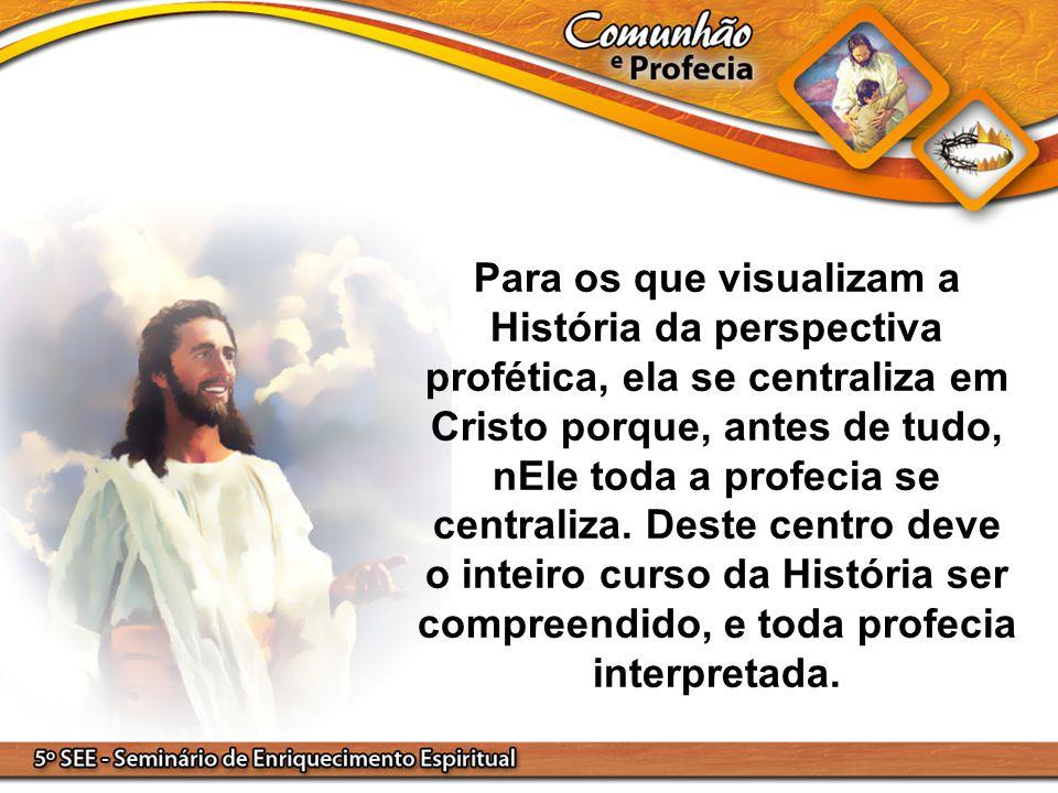 Para os que visualizam a História da perspectiva profética, ela se centraliza em Cristo porque, antes de tudo, nEle toda a profecia se centraliza.
