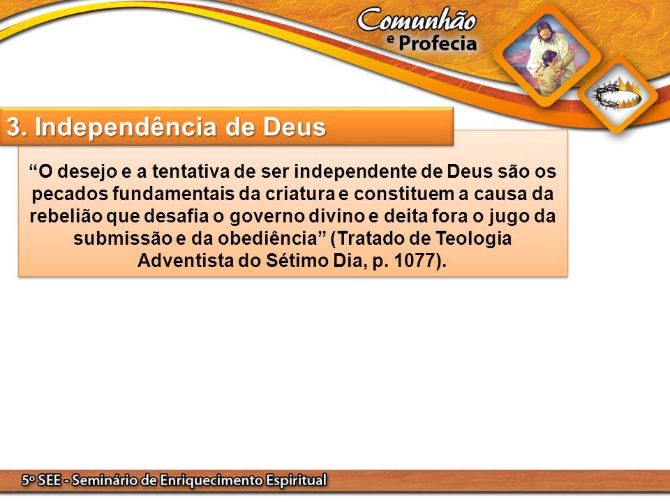 O desejo e a tentativa de ser independente de Deus são os pecados fundamentais da criatura e constituem a causa da rebelião que desafia o governo divino e deita fora o jugo da submissão e da obediência (Tratado de Teologia Adventista do Sétimo Dia, p. 1077).