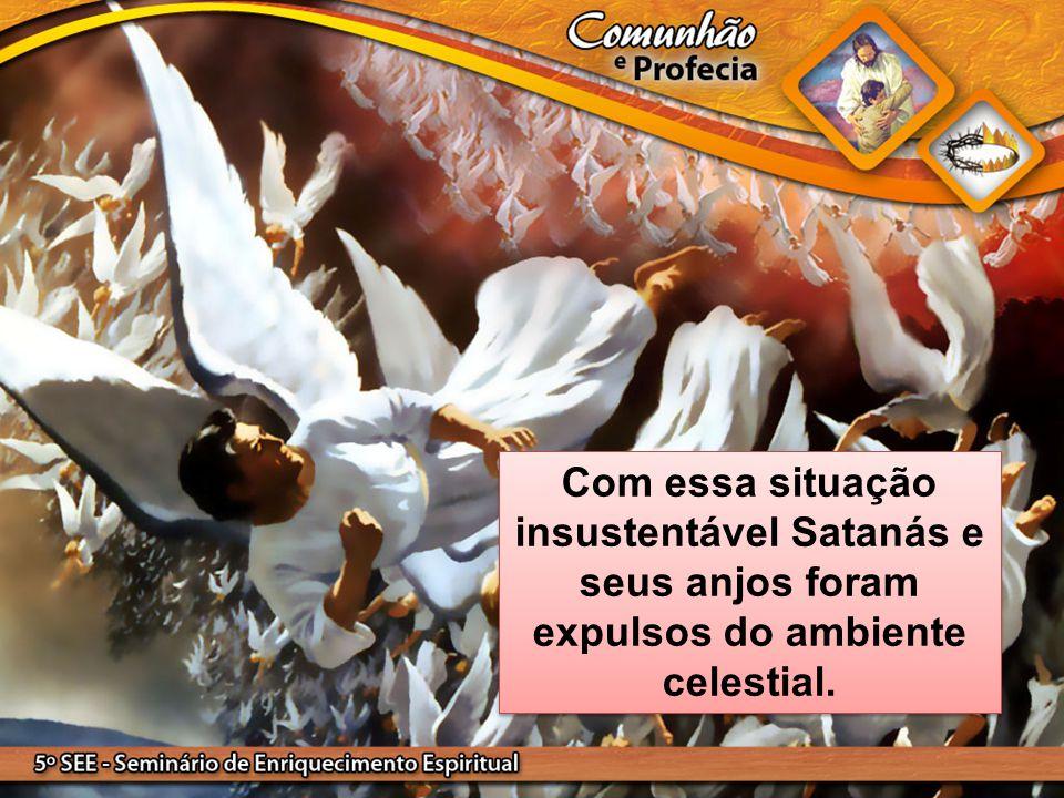 Com essa situação insustentável Satanás e seus anjos foram expulsos do ambiente celestial.
