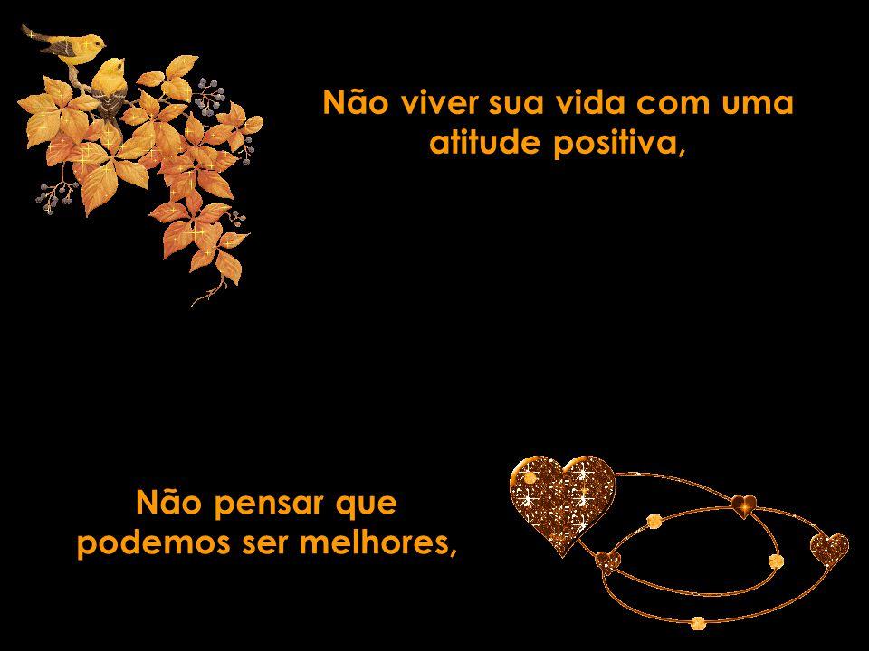 Não viver sua vida com uma atitude positiva,