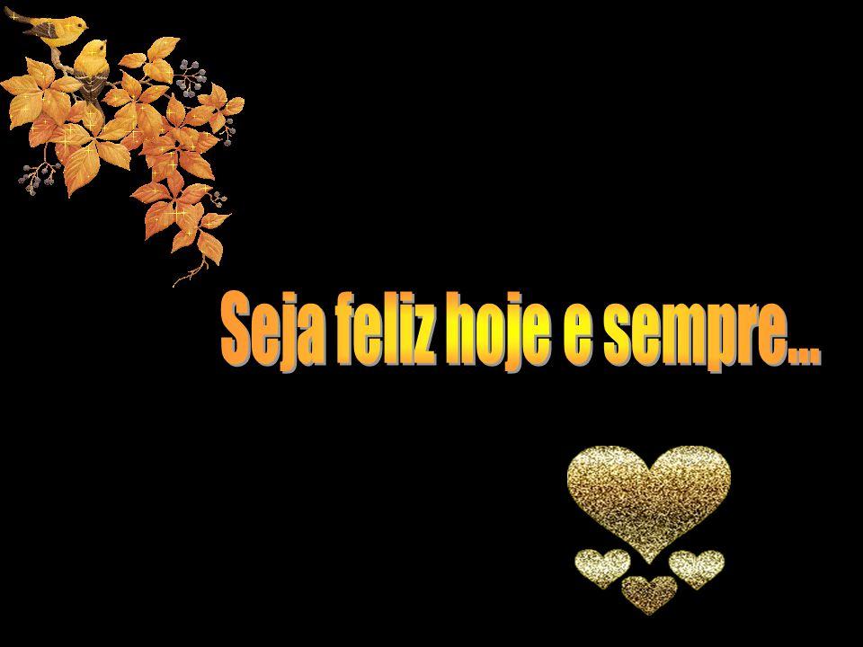 Seja feliz hoje e sempre...