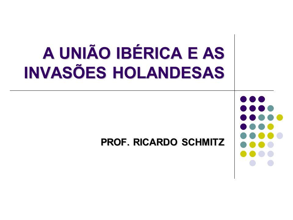 A UNIÃO IBÉRICA E AS INVASÕES HOLANDESAS