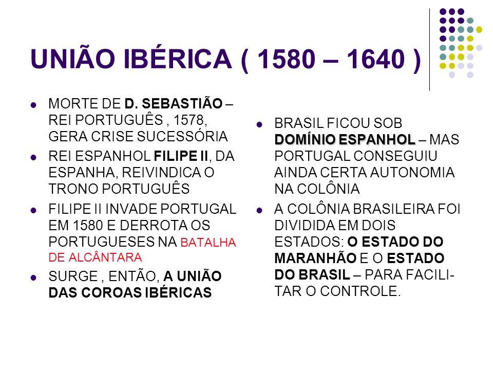 UNIÃO IBÉRICA ( 1580 – 1640 ) MORTE DE D. SEBASTIÃO – REI PORTUGUÊS , 1578, GERA CRISE SUCESSÓRIA.