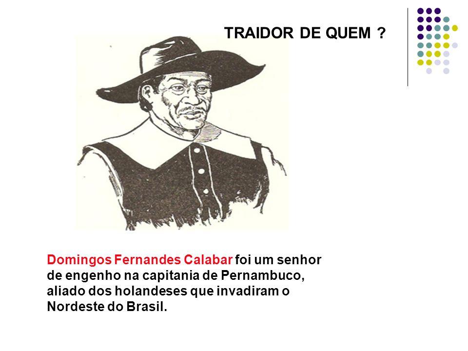 TRAIDOR DE QUEM Domingos Fernandes Calabar foi um senhor