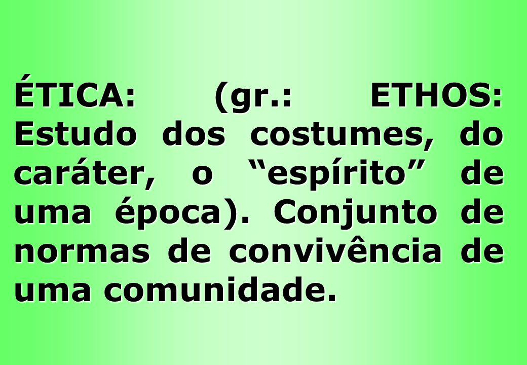 ÉTICA: (gr.: ETHOS: Estudo dos costumes, do caráter, o espírito de uma época).